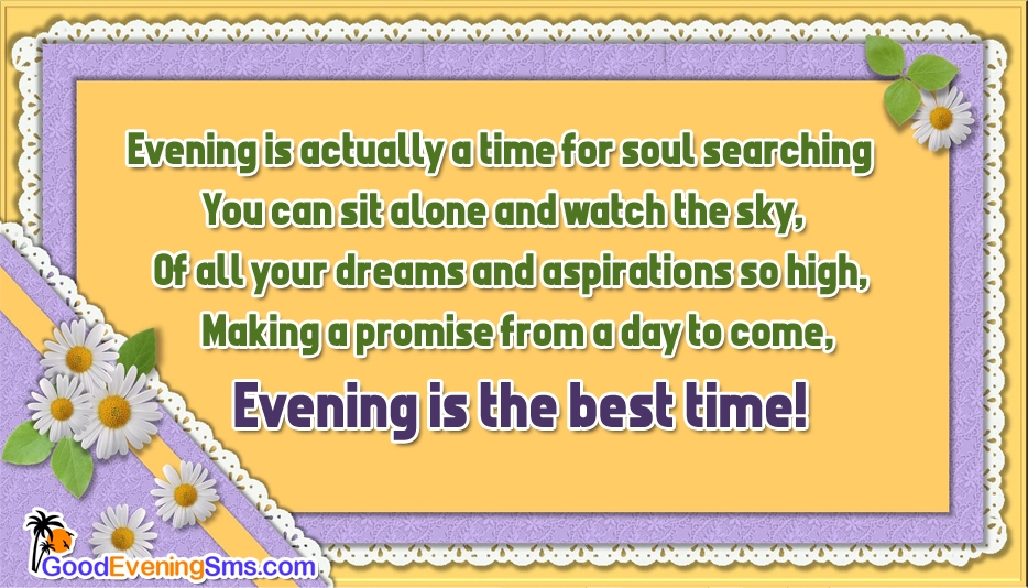 Evening is the Best Time - Evening is Actually a Time for Soul Searching You can sit alone and watch the sky, Of all your dreams and aspirations so high, Making a promise from a day to come, Evening is the best time!