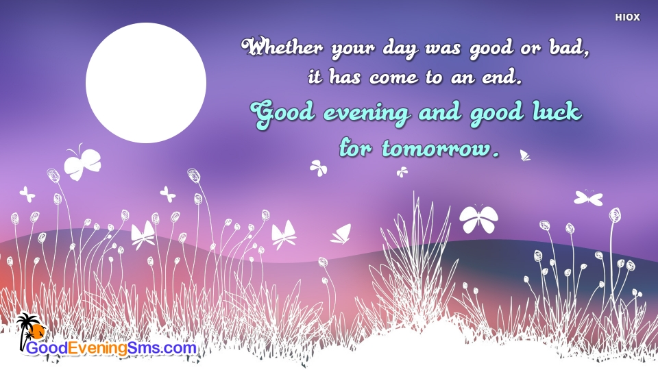 Whether Your Day Was Good or Bad, It Has Come To An End. Good Evening.