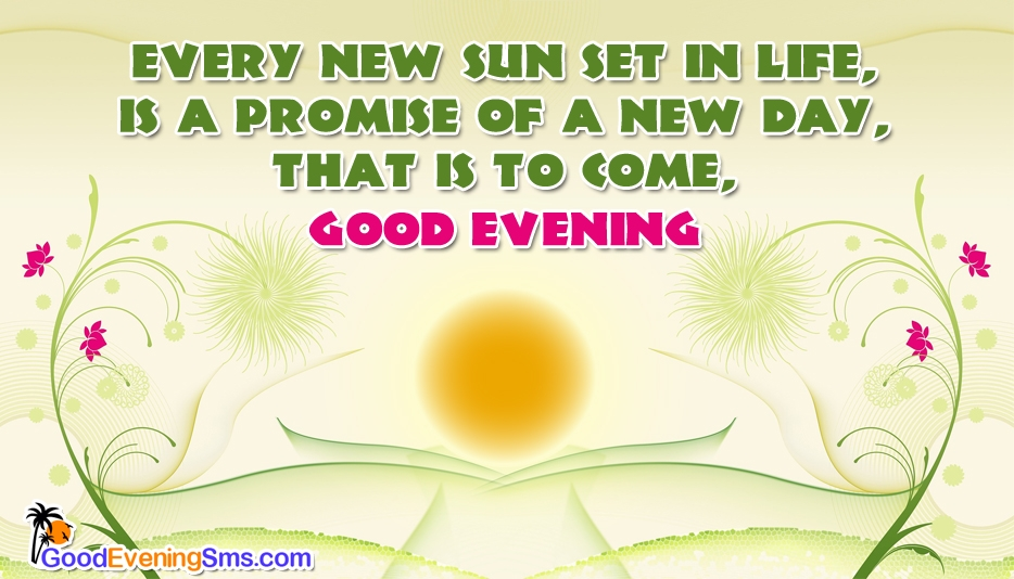 Every New Sunset in Life, Is a Promise of a New Day, That is to Come, Good Evening! - Good Evening Message