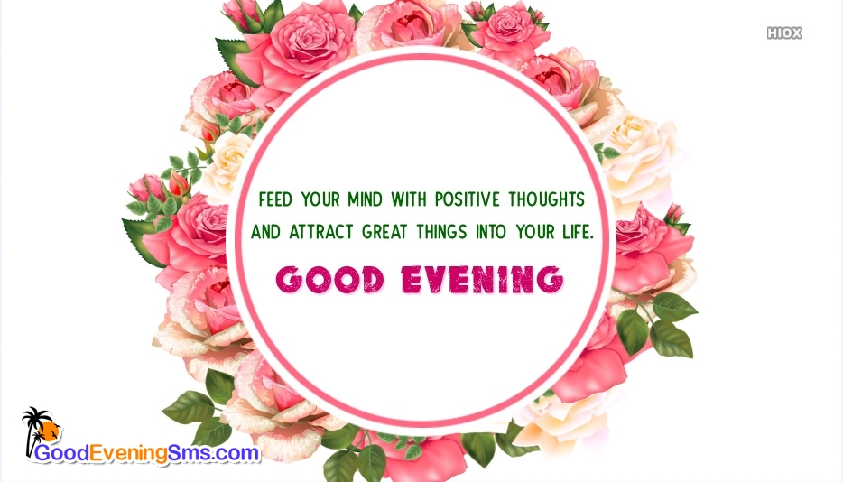 Feed Your Mind With Positive Thoughts And Attract Great Things Into Your Life. Good Evening