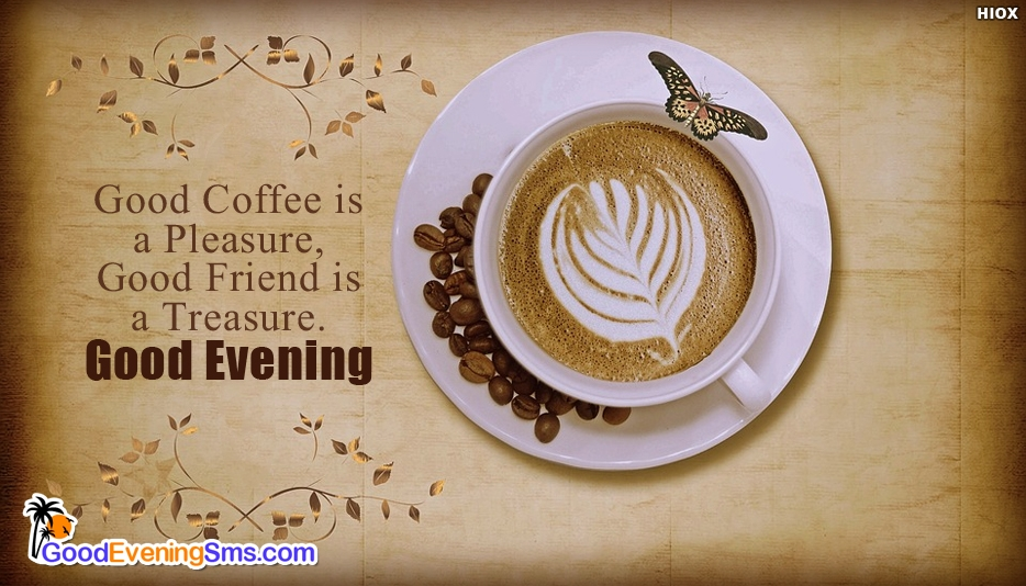 Good Evening Coffee Good Coffee Is A Pleasure Good Friend Is A
