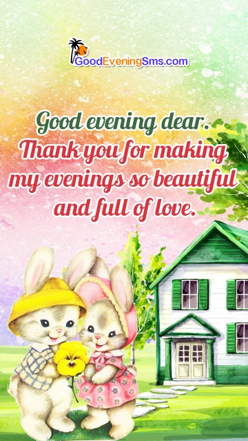 Good Evening Dear. Thank You For Making My Evenings So Beautiful and Full Of Love.