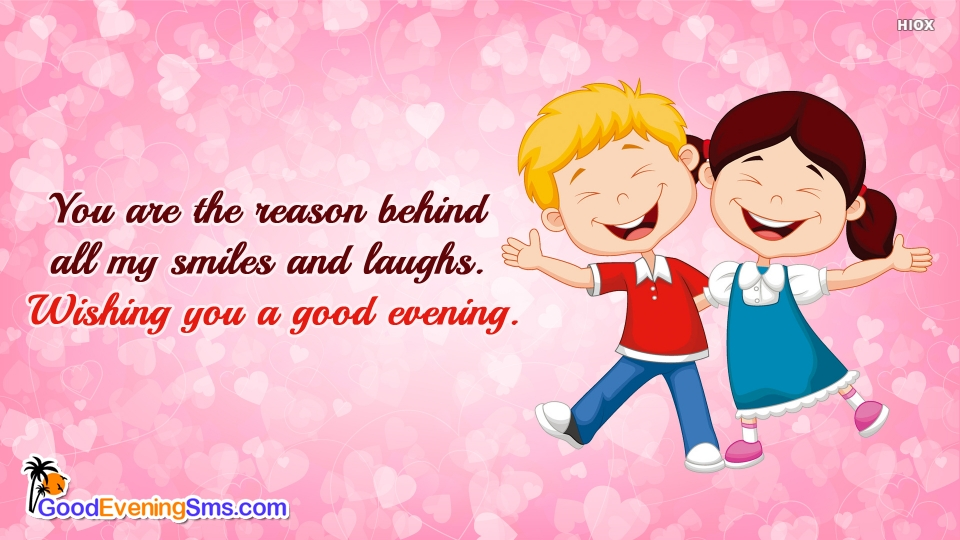 You Are The Reason Behind All My Smiles and Laughs. Wishing You A Good Evening.
