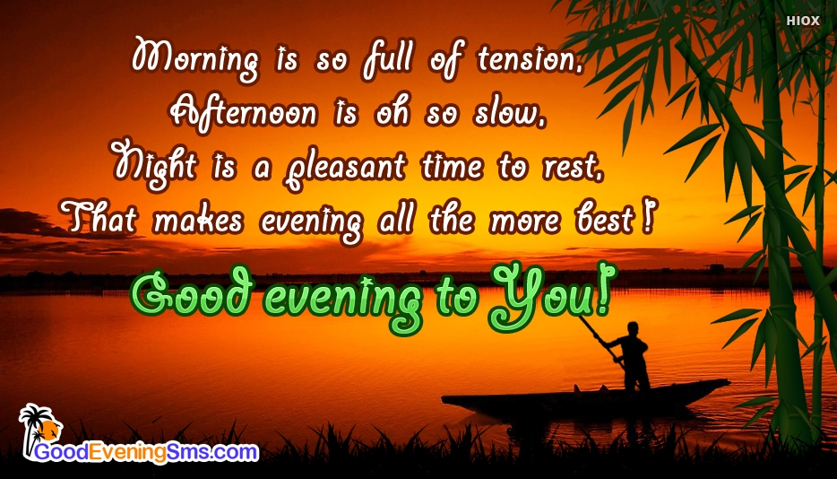Good Evening Message for My Boyfriend - Morning is so full of Tension, Afternoon is oh so Slow, Night is a Pleasant Time to Rest, That makes Evening all the more Best! Good Evening to You!