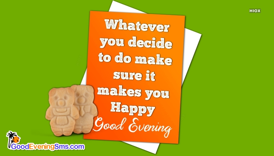 Good Evening Quote For Someone Special | Whatever You Decide To Do Make Sure It Makes You Happy