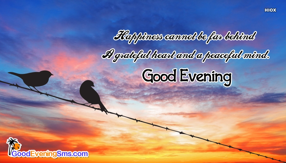 Happiness Cannot Be Far Behind A Grateful Heart And A Peaceful Mind - Good Evening