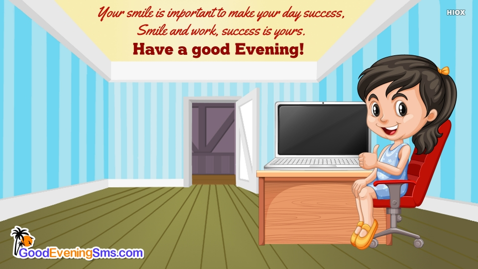 Your Smile is Important To Make Your Day Success, Smile and Work, Success is Yours. Have A Good Evening!