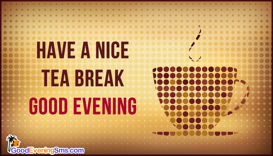 Have a Nice Tea Break. Good Evening @ GoodEveningSms.com
