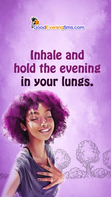 Inhale and Hold The Evening In Your Lungs.