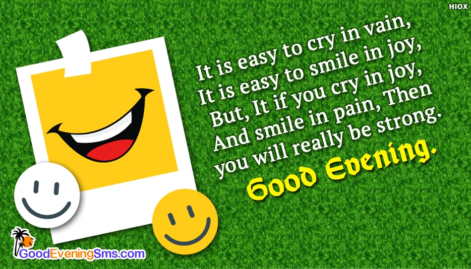 It is Easy to Cry in Vain, It is Easy to Smile in Joy, But, It if You Cry in Joy and Smile in Pain, Then You will really be Strong. Good Evening - Motivational Good Evening SMS for Everyone