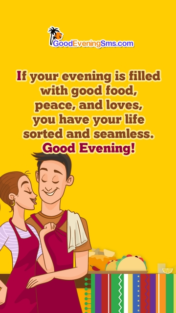If Your Evening is Filled With Good Food, Peace, and Loves, You Have Your Life Sorted and Seamless.