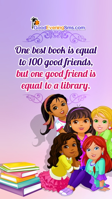 One Best Book is Equal To 100 Good Friends, But One Good Friend is Equal To A Library