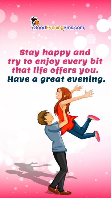 Stay Happy and Try To Enjoy Every Bit That Life Offers You. Have A Great Evening