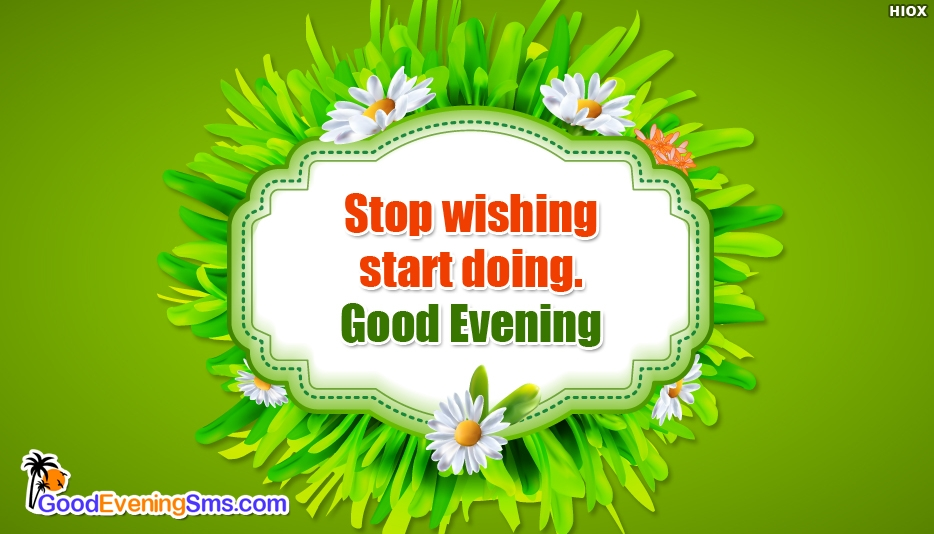 Stop Wishing Start Doing. Good Evening - Inspirational Good Evening Images