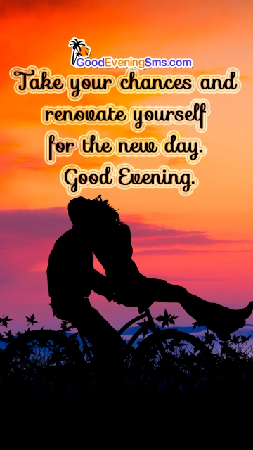 Take Your Chances and Renovate Yourself For The New Day. Good Evening.