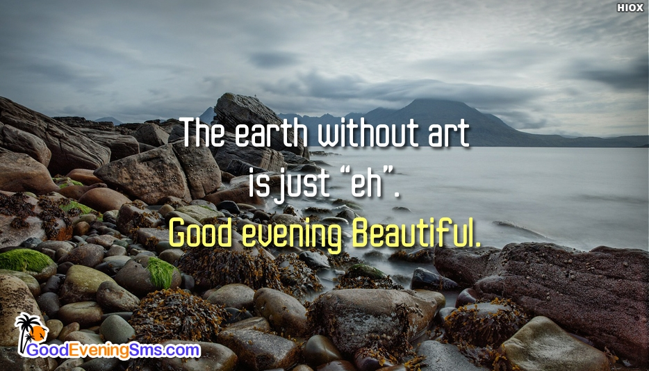 "The Earth without Art is just ""Eh"". Good Evening Beautiful - Good Evening SMS for Lover"