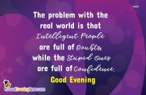 Good Evening English Sms | The Problem With The Real World Is That Intelligent People Are Full Of Doubts, While The Stupid Ones Are Full Of Confidence