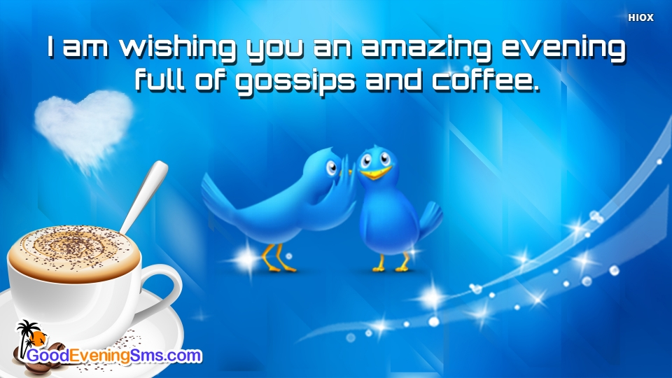 I Am Wishing You An Amazing Evening Full Of Gossips and Coffee.