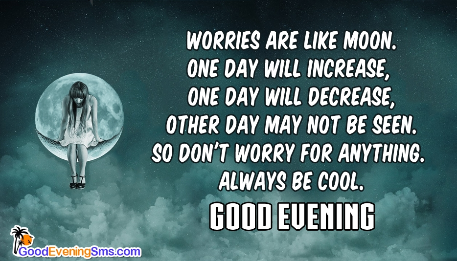 Worries are like Moon. one day will increase, one day will decrease, Other day may not be seen. So Don